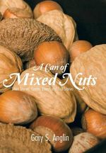 A Can of Mixed Nuts : Short Stories, Poems, Essays and Fish Stories - Gary S. Anglin
