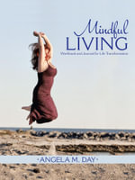 Mindful Living : Workbook and Journal for Life Transformation - Angela M. Day
