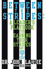 Between the Stripes : A Leader's Playbook for Earning Your Stripes Part I - Dr John Laurie