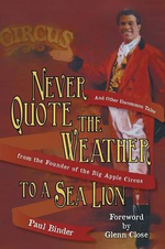 Never Quote the Weather to a Sea Lion : And Other Uncommon Tales from the Founder of the Big Apple Circus - Paul Binder