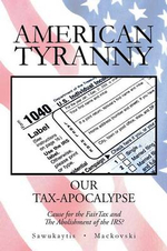 American Tyranny : Our Tax-Apocalypse-Cause for the Fairtax and the Abolishment of the IRS? - Michael Sawukaytis Et Al