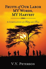 Fruits of Our Labor-My Words, My Harvest : A Compilation of Poetry and Prose - V. y. Peterson