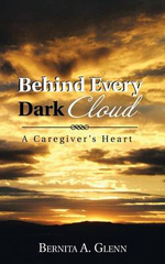 Behind Every Dark Cloud : A Caregiver's Heart - Bernita a. Glenn