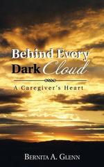 Behind Every Dark Cloud : A Caregiver's Heart - Bernita a. Glenn