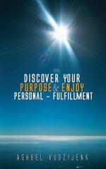 Discover Your Purpose & Enjoy Personal - Fulfillment - Ashbel Vudzijena
