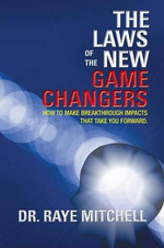 The Laws of the New Game Changers : How to Make Breakthrough Impacts That Take You Forward. - Dr Raye Mitchell