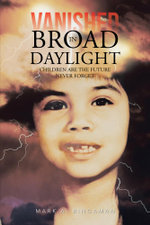 VANISHED IN BROAD DAYLIGHT : CHILDREN ARE THE FUTURE NEVER FORGET - MARK A. BINGAMAN