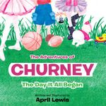 The Adventures of Churney : The Day It All Began - April Lewis