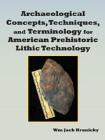 Archaeological Concepts, Techniques, and Terminology for American Prehistoric Lithic Technology. - Wm Jack Hranicky