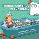 Fishies and Froggies in the Drain - April V. Costa