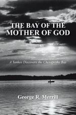 The Bay of the Mother of God : A Yankee Discovers the Chesapeake Bay - George R. Merrill