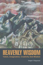 Heavenly Wisdom : Talent, Imagination, Creativity and Wisdom - Dragan P. Bogunovic