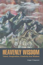 HEAVENLY WISDOM : Talent, Imagination, Creativity And Wisdom - Dragan P. Bogunovic
