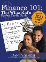 Finance 101 : The Whiz Kid's Perfect Credit Guide: The Teen Who Refinanced His Mother's House and Car at 14 - Danny Singh
