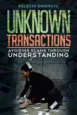 UNKNOWN TRANSACTIONS : Avoiding Scams Through Understanding - KELECHI ONONUJU