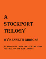 A Stockport Trilogy : An Account in Three Parts of Life in the First Half of the 20th Century - Kenneth Gibbons