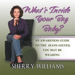 What's Inside Your Bag Baby? : An Awareness Guide to the Jeans (Genes) You May Be Wearing - Sherry Williams