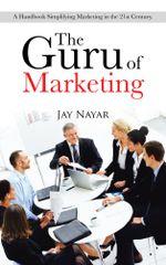 The Guru of Marketing : A Handbook Simplifying Marketing in the 21st Century. - Jay Nayar