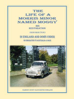 The Life of a Morris Minor Named Moggy : His Restoration (Resurrection) in England and Down Under on Emigration to Australia & Back - Gerald Griffiths