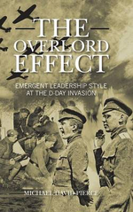 The Overlord Effect : Emergent Leadership Style at the D-Day Invasion - Michael David Pierce