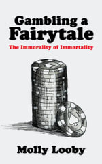 Gambling a Fairytale : The Immorality of Immortality - Molly Looby