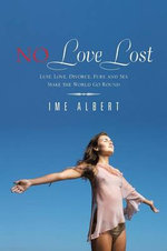 No Love Lost : Lust, Love, Divorce, Fury, and Sex Make the World Go Round - Ime Albert