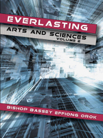 Everlasting Arts and Sciences : Volume 2 - Bishop Bassey Effiong Orok