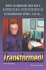 Transformed! Second Edition : When an Ordinary Man Has a Supernatural Encounter with an Extraordinary Spirit, Life Is - David Carpenter