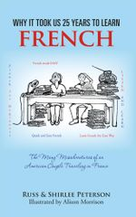 Why It Took Us 25 years to Learn French : The Many Misadventures of an American Couple Traveling in France - Russ & Shirlee Peterson