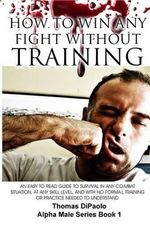 How to Win Any Fight Without Training : An Easy to Read Guide to Survival in Any Combat Situation, at Any Skill Level, and with No Formal Training or P - Thomas Dipaolo