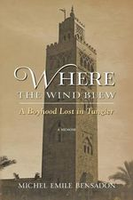 Where the Wind Blew : A Boyhood Lost in Tangier - Michel Emile Bensadon