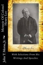 Memoir of Colonel Henry Lee : With Selections from His Writings and Speeches - John T Morse Jr