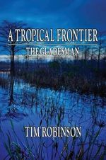 A Tropical Frontier : The Gladesman - Tim Robinson