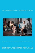 So You Want to Be a Strength Coach? : A Guide on Getting Into One of the Most Competitive Industries - Brendan Chaplin Msc
