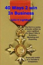 40 Ways 2 Win in Business : The 'Starting Level' Book in the Ways 2 Win Series Giving Hints and Tips about Business Techniques, Human Resources, C - John H Lightfoot