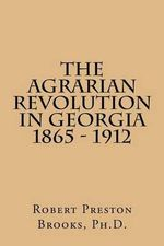 The Agrarian Revolution in Georgia 1865 - 1912 - Robert Preston Brooks Ph D