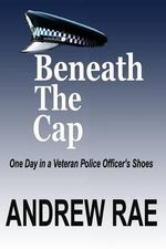 Beneath the Cap : Post-Traumatic Stress Disorder... Where the Past Controls Today... - Andrew Rae
