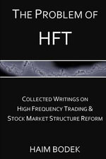The Problem of Hft : Collected Writings on High Frequency Trading & Stock Market Structure Reform - Haim Bodek