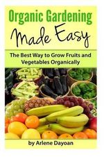 Organic Gardening Made Easy : The Best Way to Grow Fruits and Vegetables Organically - Arlene Dayoan