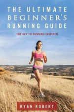 The Ultimate Beginners Running Guide : The Key to Running Inspired - Ryan Robert