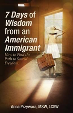 7 Days of Wisdom from an American Immigrant : How to Find the Path to Sacred Freedom - Msw Lcsw Przywara, Anna