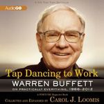 Tap Dancing to Work : Warren Buffett on Practically Everything, 1966-2012 - Warren Buffett