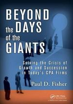 Beyond the Days of the Giants : Solving the Crisis of Growth and Succession in Today's Cpa Firms - Paul D. Fisher