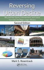 Reversing Urban Decline : Why and How Sports, Entertainment, and Culture Turn Cities into Major League Winners, Second Edition - Mark S. Rosentraub