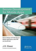 Secure Development for Mobile Apps : How to Design and Code Secure Mobile Applications with PHP and JavaScript - J. D. Glaser