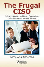 The Frugal CISO : Using Innovation and Smart Approaches to Maximize Your Security Posture - Kerry Ann Anderson