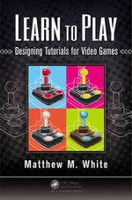 Learn to Play : Designing Tutorials for Video Games - Matthew M. White