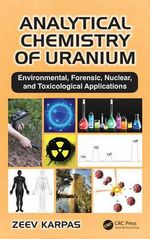 Analytical Chemistry of Uranium : Environmental, Forensic, Nuclear, and Toxicological Applications - Zeev Karpas