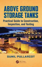 Above Ground Storage Tanks : Practical Guide to Construction, Inspection, and Testing - Sunil Pullarcot