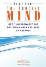 The Process Mind : New Thoughtware for Designing Your Business on Purpose - Philip Kirby